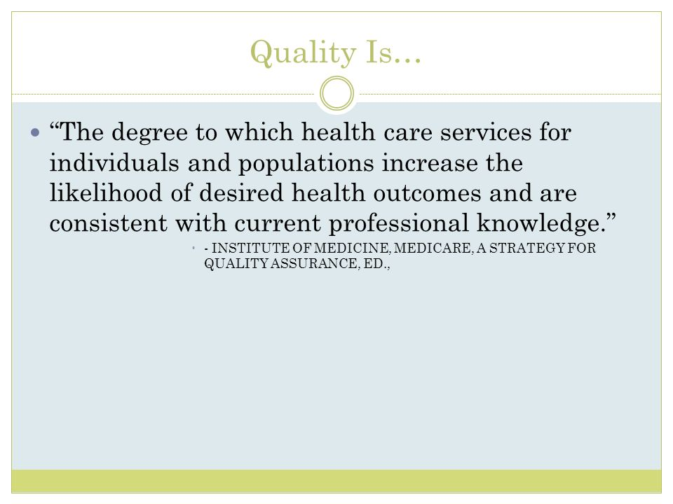 Quality Is… The degree to which health care services for individuals and populations increase the likelihood of desired health outcomes and are consis