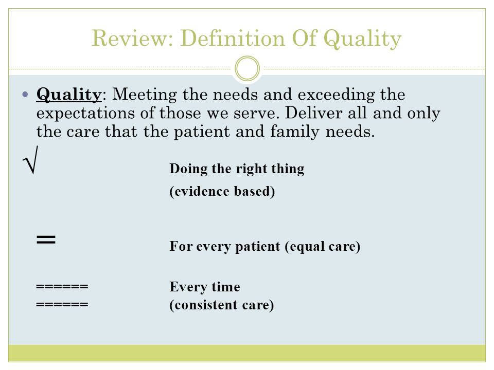 Review: Definition Of Quality Quality : Meeting the needs and exceeding the expectations of those we serve. Deliver all and only the care that the pat