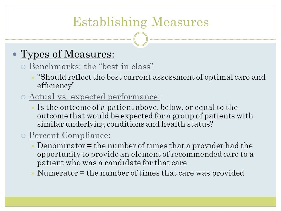 Establishing Measures Types of Measures: Benchmarks: the best in class Should reflect the best current assessment of optimal care and efficiency Actua