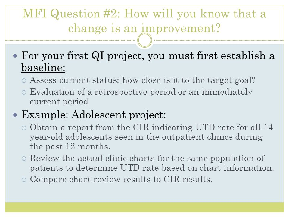 MFI Question #2: How will you know that a change is an improvement? For your first QI project, you must first establish a baseline: Assess current sta