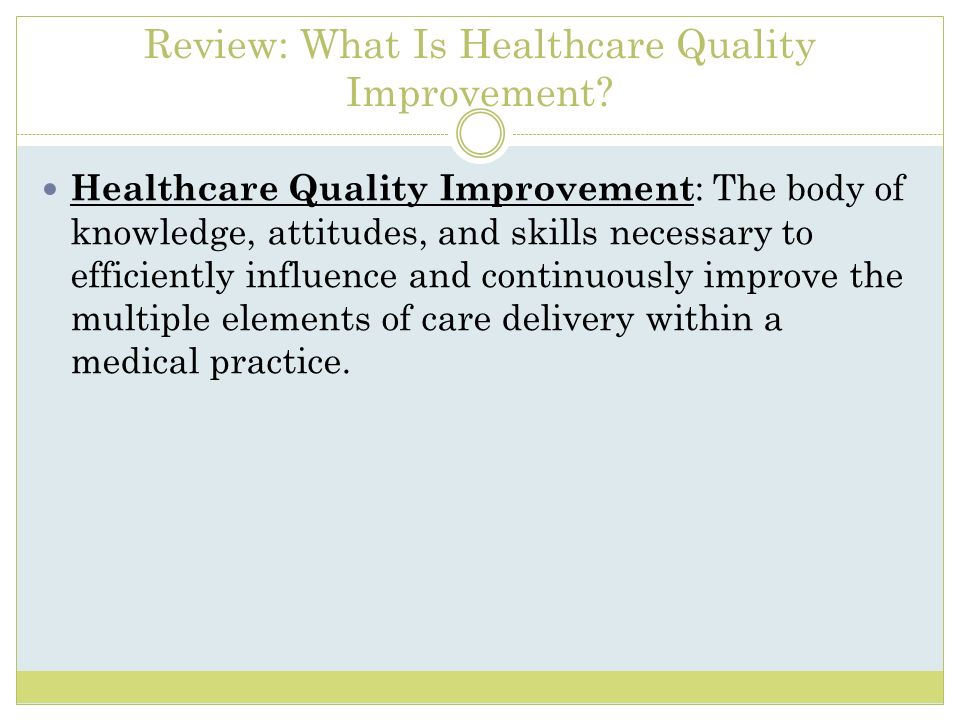 Review: What Is Healthcare Quality Improvement? Healthcare Quality Improvement : The body of knowledge, attitudes, and skills necessary to efficiently