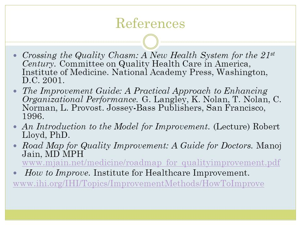 References Crossing the Quality Chasm: A New Health System for the 21 st Century. Committee on Quality Health Care in America, Institute of Medicine.