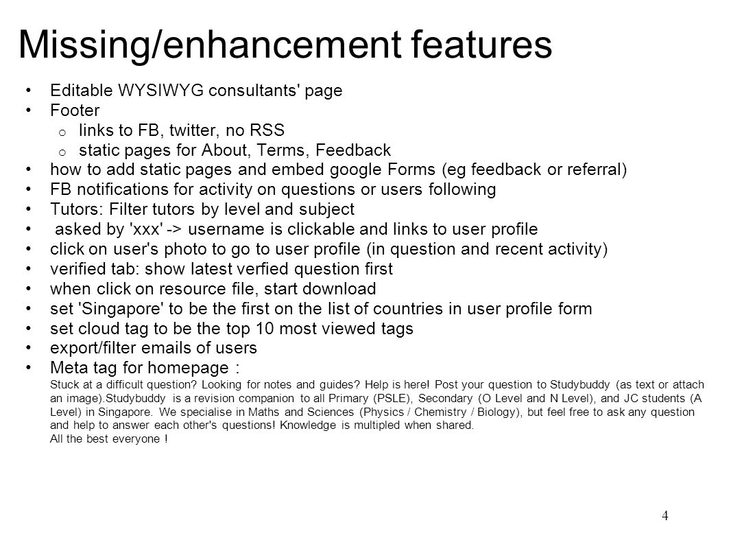 Missing/enhancement features Editable WYSIWYG consultants page Footer o links to FB, twitter, no RSS o static pages for About, Terms, Feedback how to add static pages and embed google Forms (eg feedback or referral) FB notifications for activity on questions or users following Tutors: Filter tutors by level and subject asked by xxx -> username is clickable and links to user profile click on user s photo to go to user profile (in question and recent activity) verified tab: show latest verfied question first when click on resource file, start download set Singapore to be the first on the list of countries in user profile form set cloud tag to be the top 10 most viewed tags export/filter  s of users Meta tag for homepage : Stuck at a difficult question.