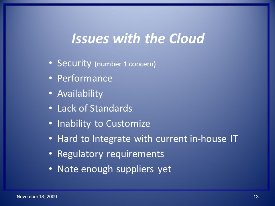 Issues with the Cloud Security (number 1 concern) Performance Availability Lack of Standards Inability to Customize Hard to Integrate with current in-house IT Regulatory requirements Note enough suppliers yet November 18, 200913
