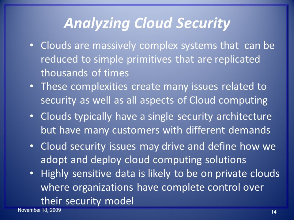 Clouds are massively complex systems that can be reduced to simple primitives that are replicated thousands of times These complexities create many issues related to security as well as all aspects of Cloud computing Clouds typically have a single security architecture but have many customers with different demands Cloud security issues may drive and define how we adopt and deploy cloud computing solutions Highly sensitive data is likely to be on private clouds where organizations have complete control over their security model Analyzing Cloud Security November 18, 2009 14