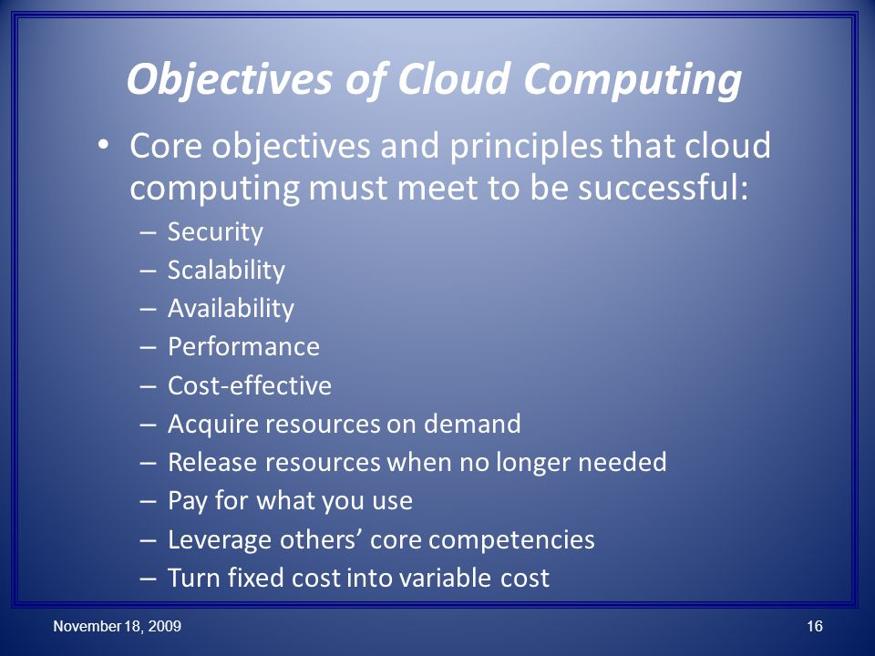 Core objectives and principles that cloud computing must meet to be successful: – Security – Scalability – Availability – Performance – Cost-effective – Acquire resources on demand – Release resources when no longer needed – Pay for what you use – Leverage others core competencies – Turn fixed cost into variable cost Objectives of Cloud Computing November 18, 200916
