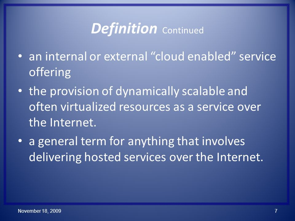 Definition Continued an internal or external cloud enabled service offering the provision of dynamically scalable and often virtualized resources as a service over the Internet.