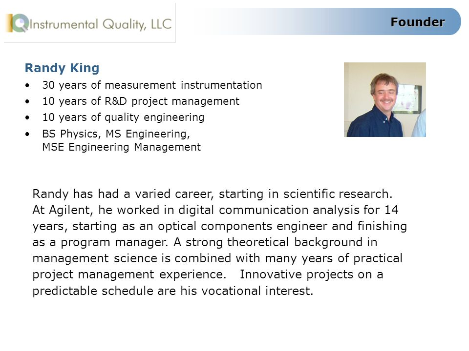 Founder Randy King 30 years of measurement instrumentation 10 years of R&D project management 10 years of quality engineering BS Physics, MS Engineeri