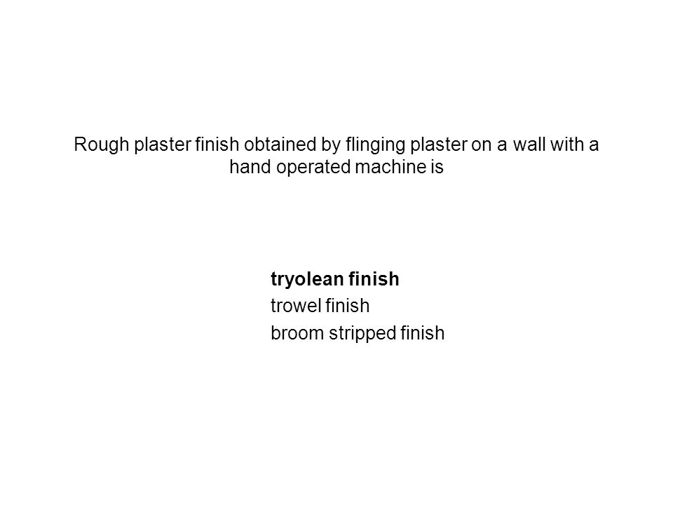 Rough plaster finish obtained by flinging plaster on a wall with a hand operated machine is tryolean finish trowel finish broom stripped finish