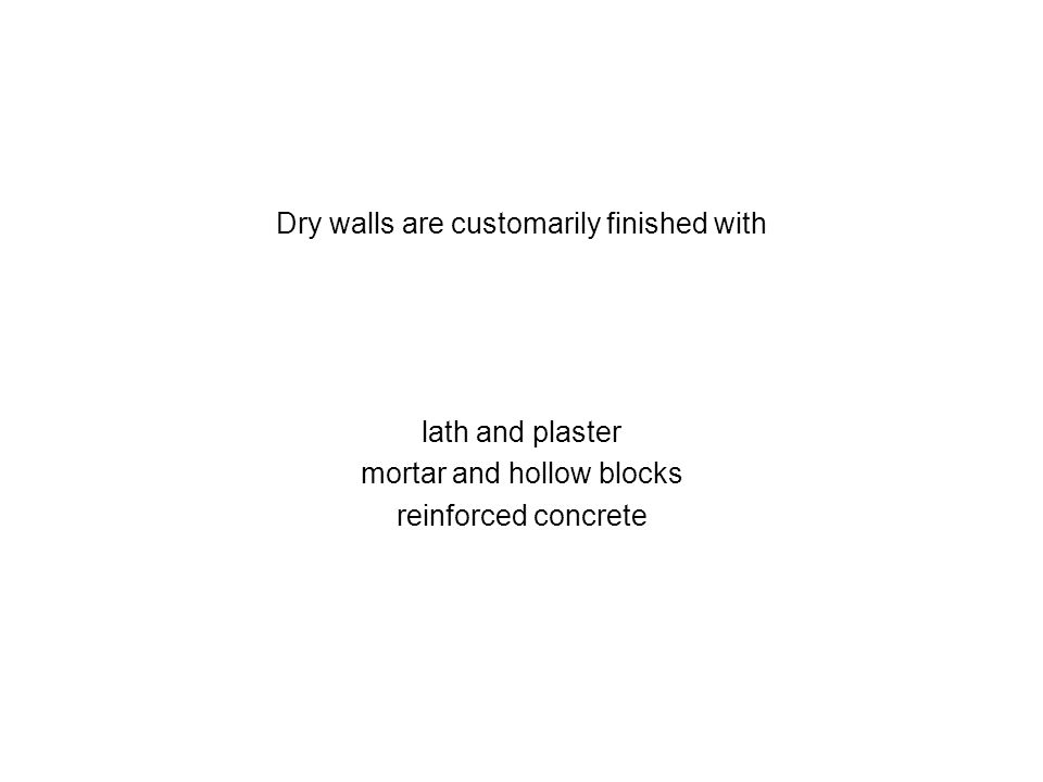 Dry walls are customarily finished with lath and plaster mortar and hollow blocks reinforced concrete