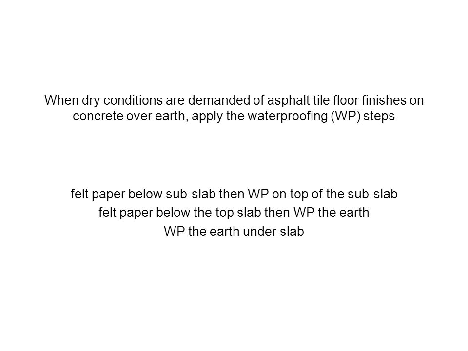 When dry conditions are demanded of asphalt tile floor finishes on concrete over earth, apply the waterproofing (WP) steps felt paper below sub-slab t