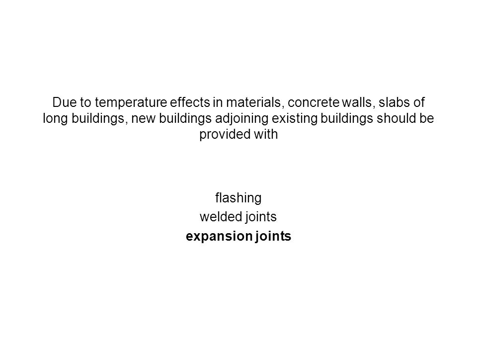 Due to temperature effects in materials, concrete walls, slabs of long buildings, new buildings adjoining existing buildings should be provided with f