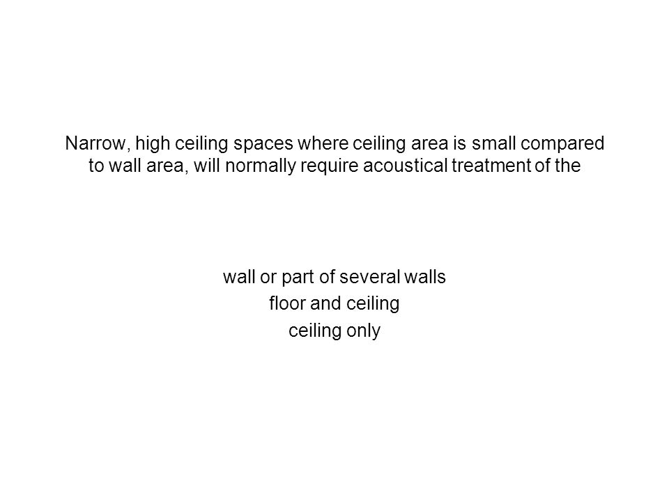 Narrow, high ceiling spaces where ceiling area is small compared to wall area, will normally require acoustical treatment of the wall or part of sever