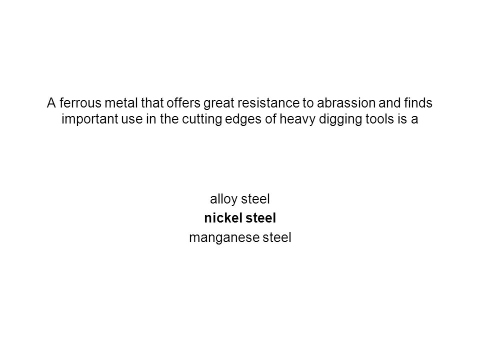 A ferrous metal that offers great resistance to abrassion and finds important use in the cutting edges of heavy digging tools is a alloy steel nickel