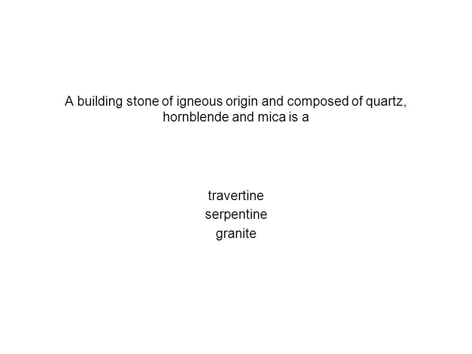 A building stone of igneous origin and composed of quartz, hornblende and mica is a travertine serpentine granite