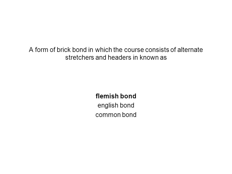 A form of brick bond in which the course consists of alternate stretchers and headers in known as flemish bond english bond common bond