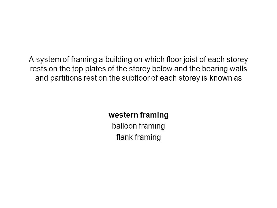 A system of framing a building on which floor joist of each storey rests on the top plates of the storey below and the bearing walls and partitions re