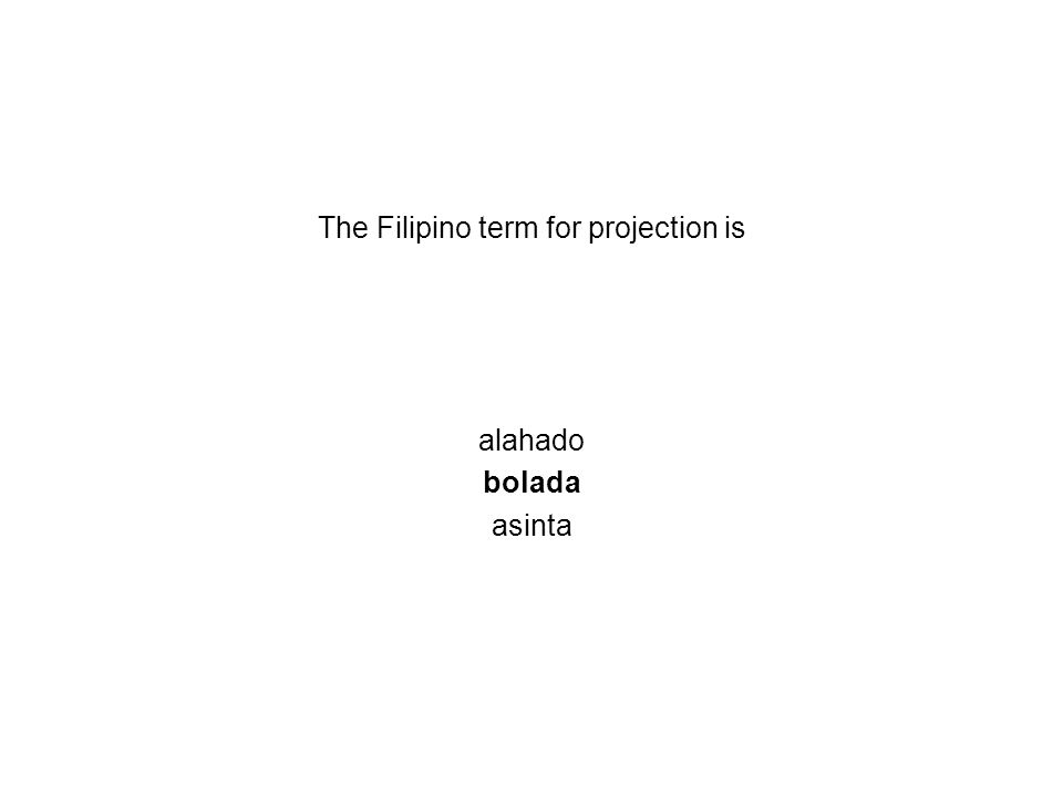 The Filipino term for projection is alahado bolada asinta