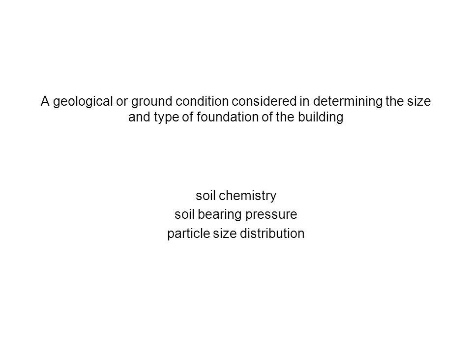 A geological or ground condition considered in determining the size and type of foundation of the building soil chemistry soil bearing pressure partic