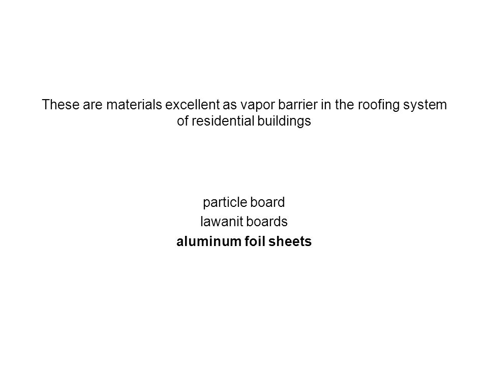 These are materials excellent as vapor barrier in the roofing system of residential buildings particle board lawanit boards aluminum foil sheets