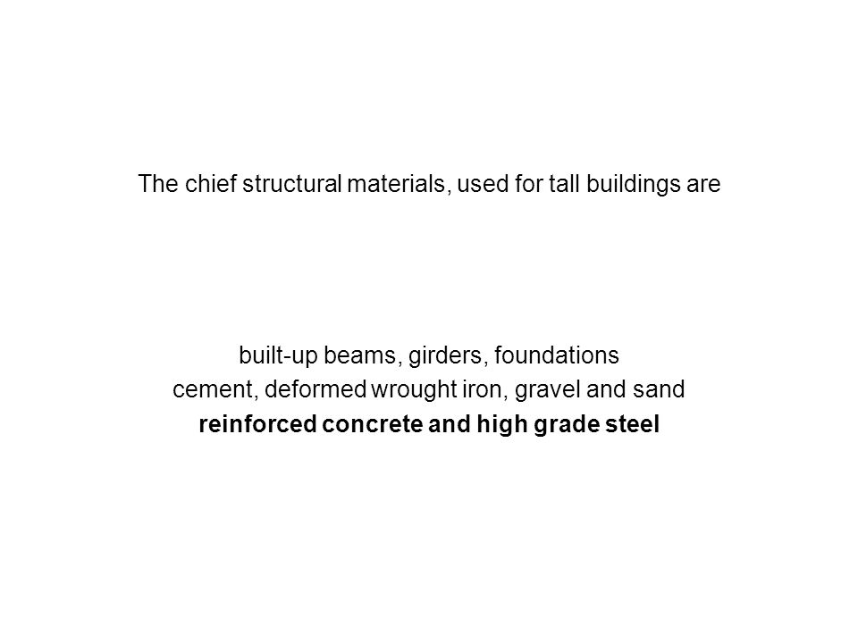 The chief structural materials, used for tall buildings are built-up beams, girders, foundations cement, deformed wrought iron, gravel and sand reinfo