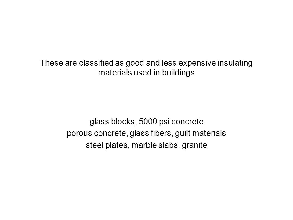 These are classified as good and less expensive insulating materials used in buildings glass blocks, 5000 psi concrete porous concrete, glass fibers,