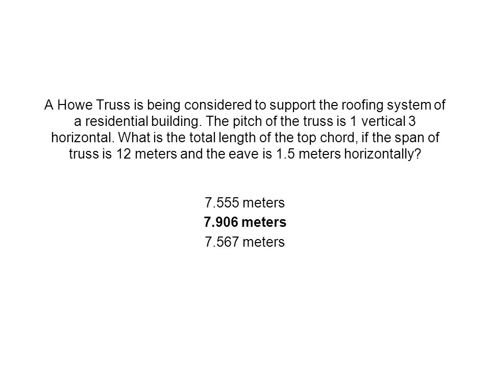 A Howe Truss is being considered to support the roofing system of a residential building. The pitch of the truss is 1 vertical 3 horizontal. What is t