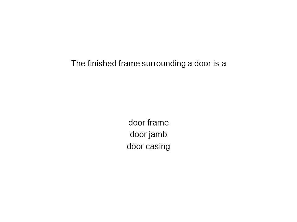The finished frame surrounding a door is a door frame door jamb door casing