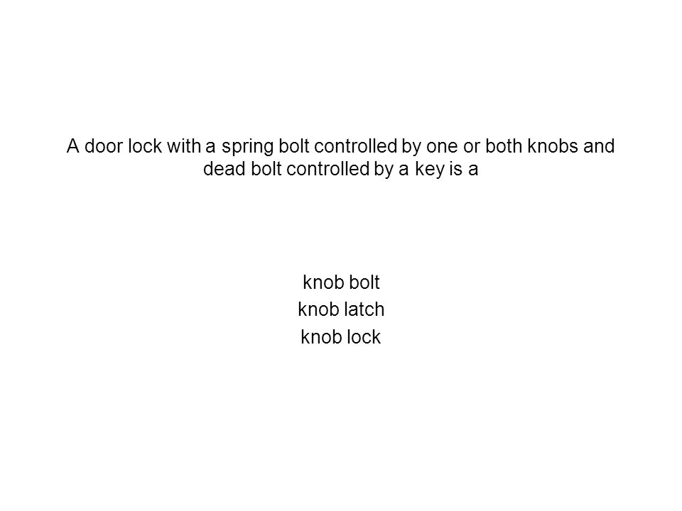 A door lock with a spring bolt controlled by one or both knobs and dead bolt controlled by a key is a knob bolt knob latch knob lock