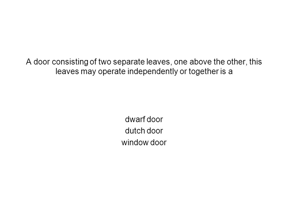 A door consisting of two separate leaves, one above the other, this leaves may operate independently or together is a dwarf door dutch door window doo