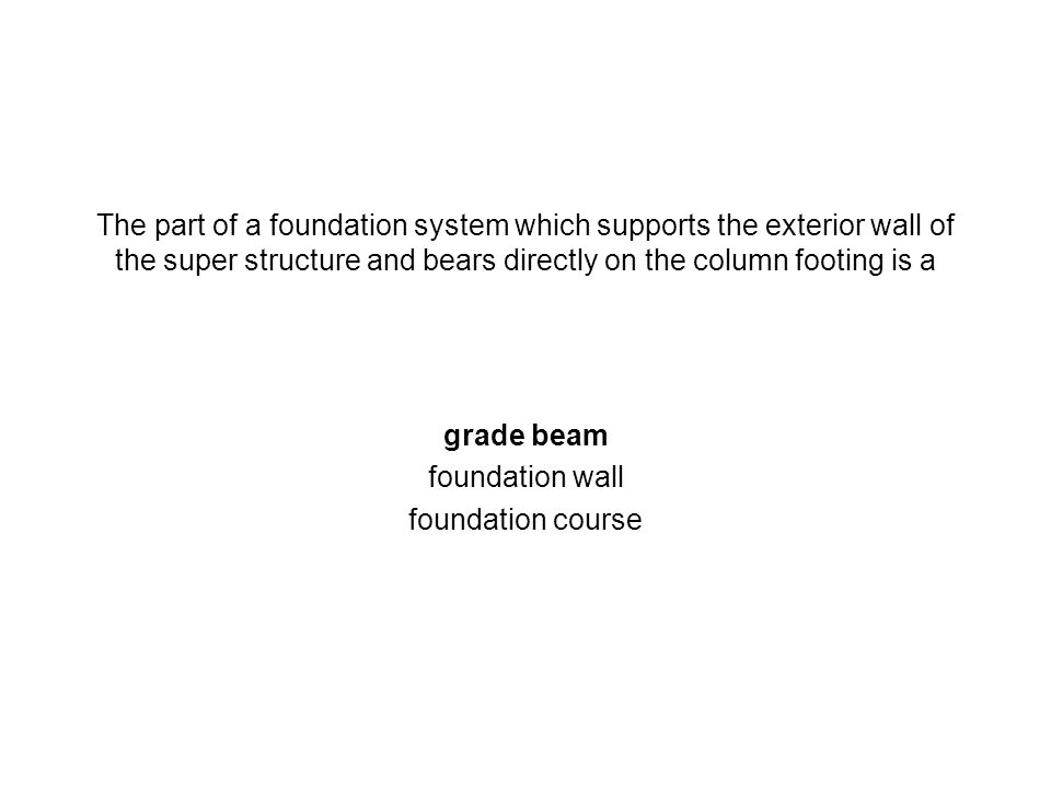 The part of a foundation system which supports the exterior wall of the super structure and bears directly on the column footing is a grade beam found