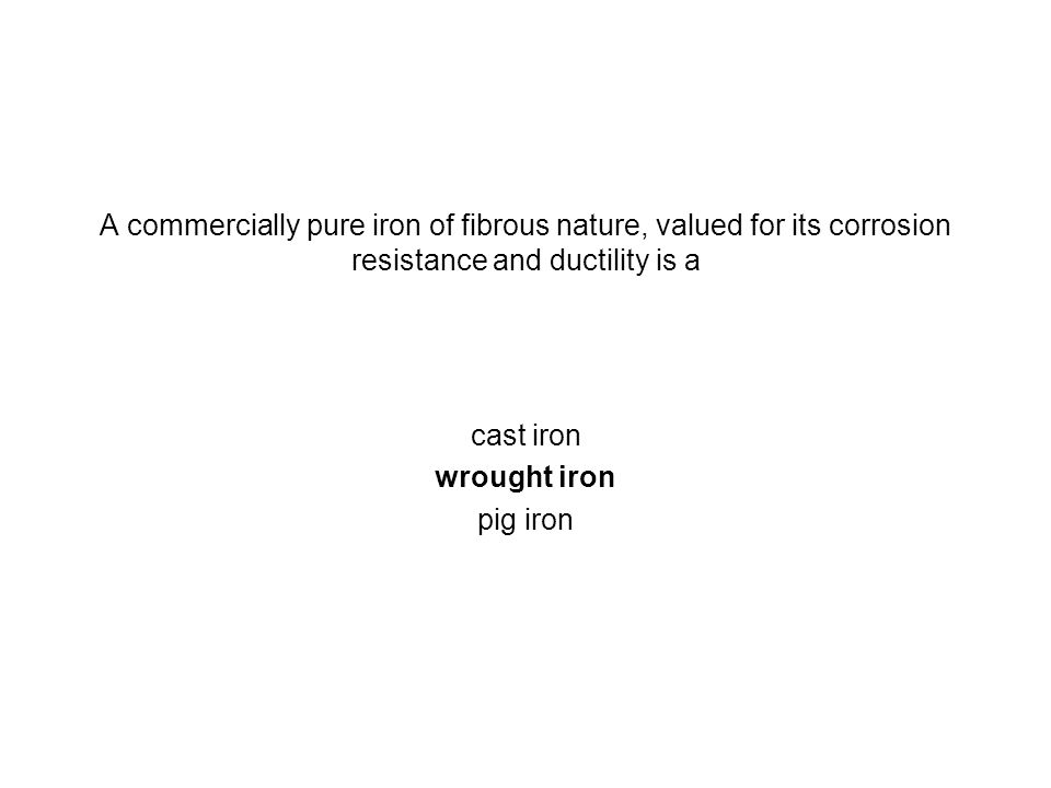 A commercially pure iron of fibrous nature, valued for its corrosion resistance and ductility is a cast iron wrought iron pig iron