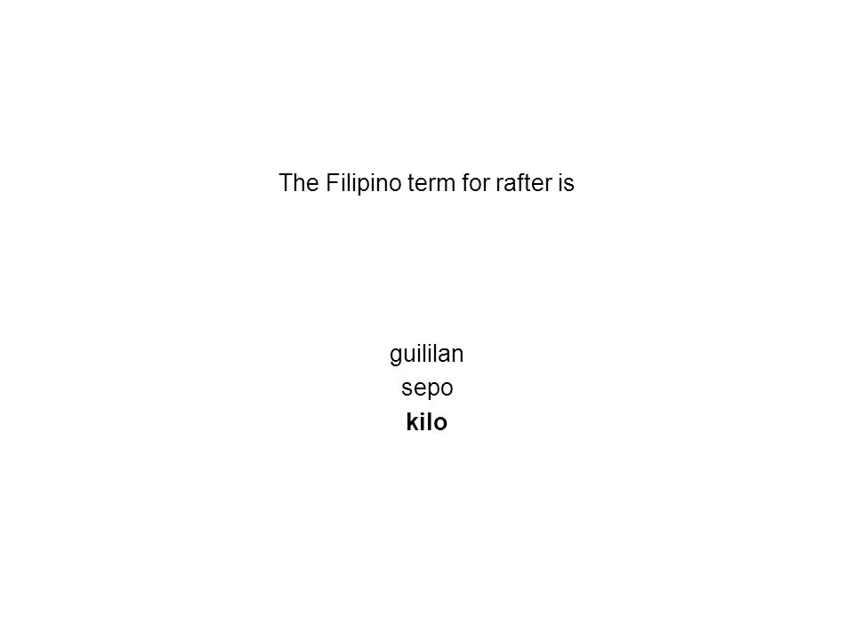 The Filipino term for rafter is guililan sepo kilo