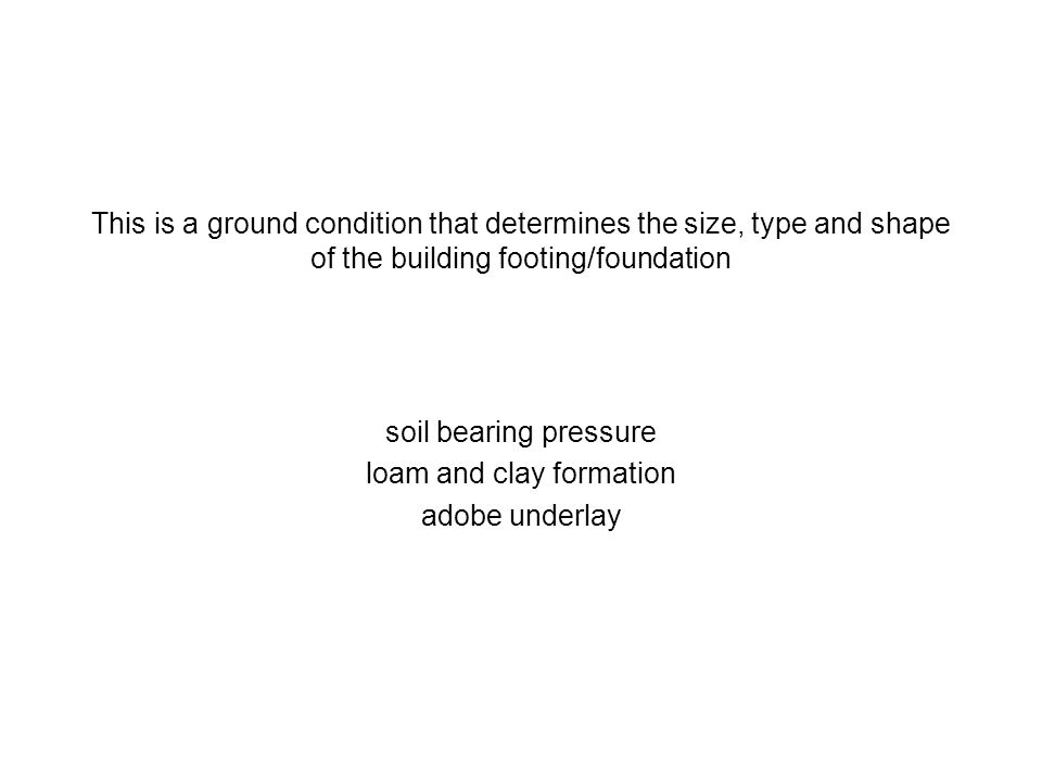 This is a ground condition that determines the size, type and shape of the building footing/foundation soil bearing pressure loam and clay formation a