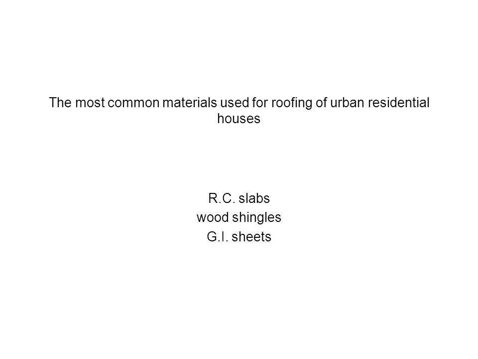 The most common materials used for roofing of urban residential houses R.C. slabs wood shingles G.I. sheets