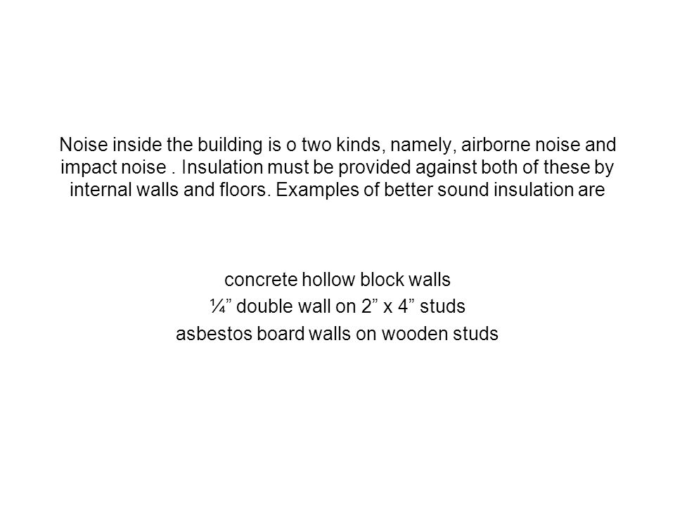Noise inside the building is o two kinds, namely, airborne noise and impact noise. Insulation must be provided against both of these by internal walls