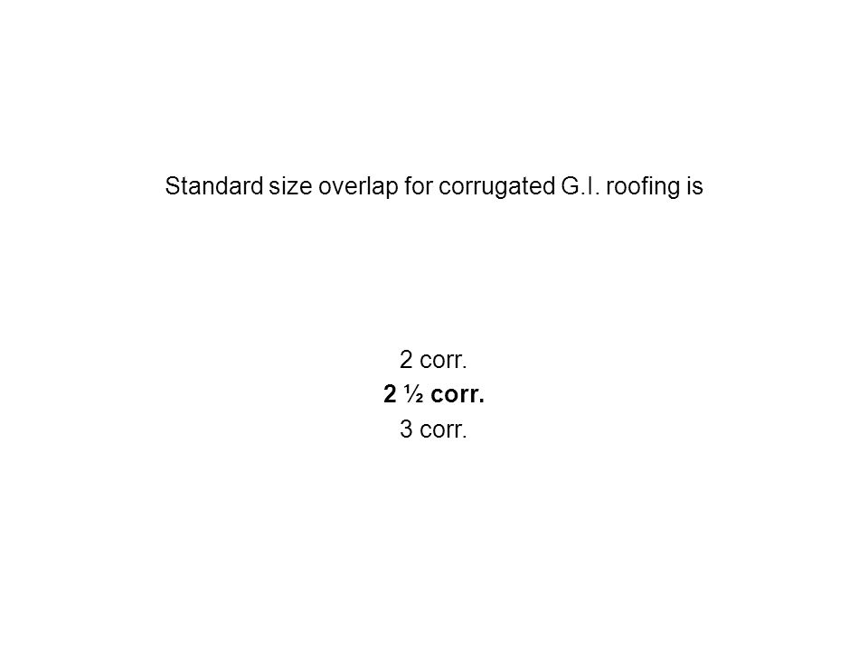 Standard size overlap for corrugated G.I. roofing is 2 corr. 2 ½ corr. 3 corr.