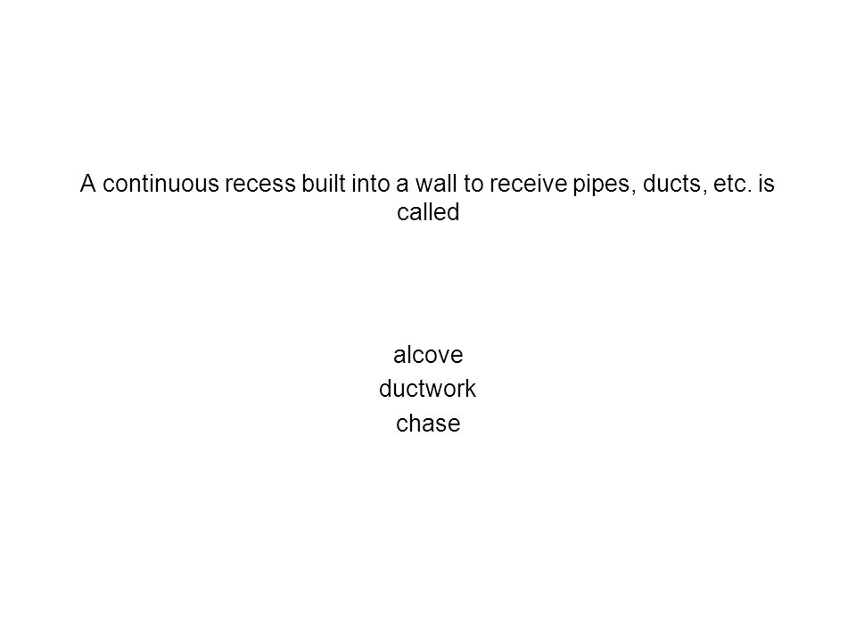 A continuous recess built into a wall to receive pipes, ducts, etc. is called alcove ductwork chase