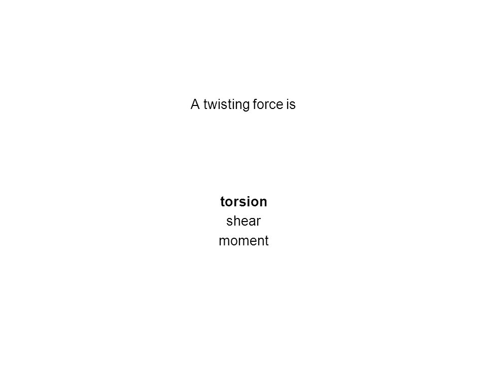 A twisting force is torsion shear moment