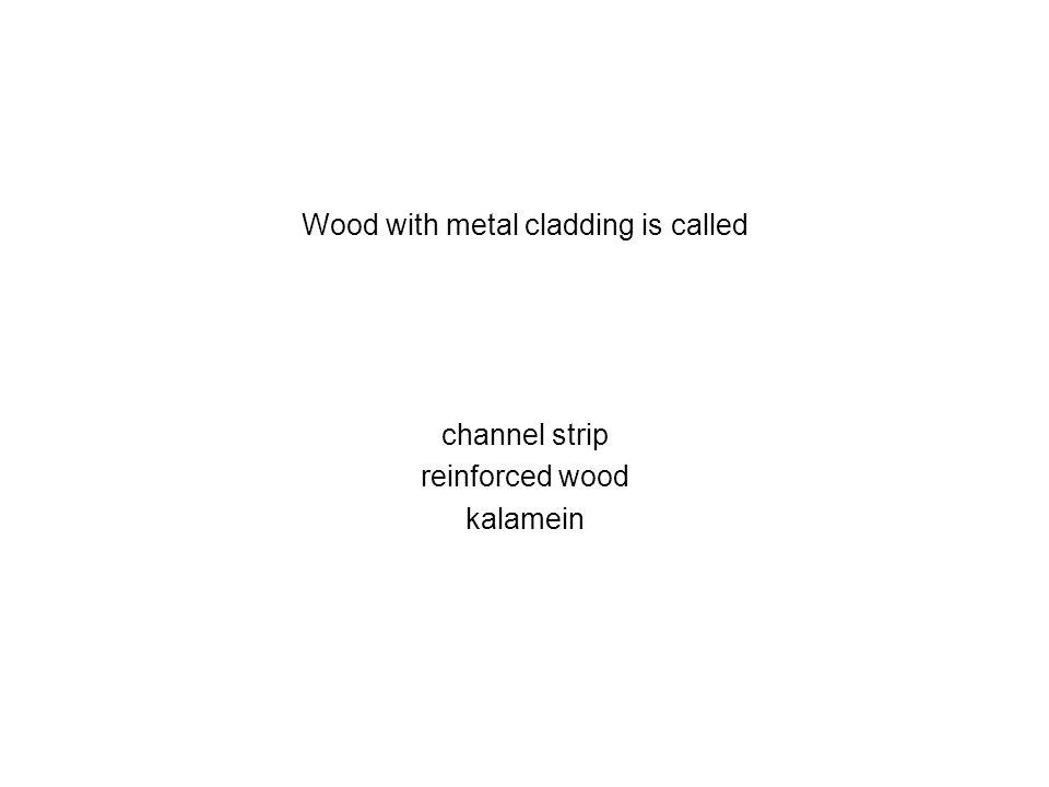 Wood with metal cladding is called channel strip reinforced wood kalamein
