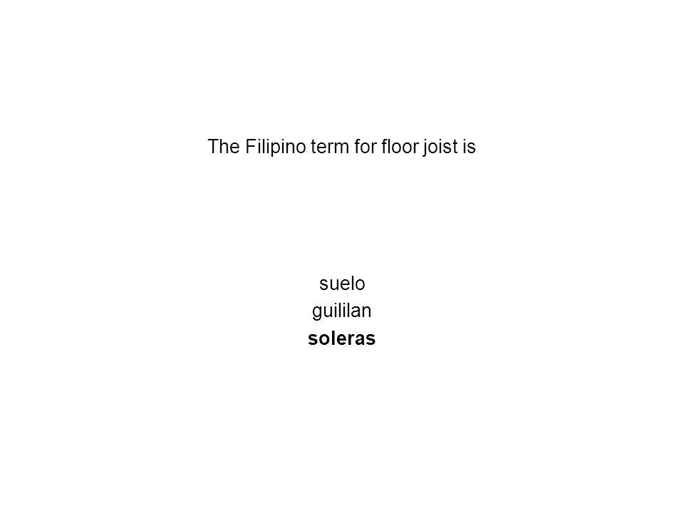 The Filipino term for floor joist is suelo guililan soleras
