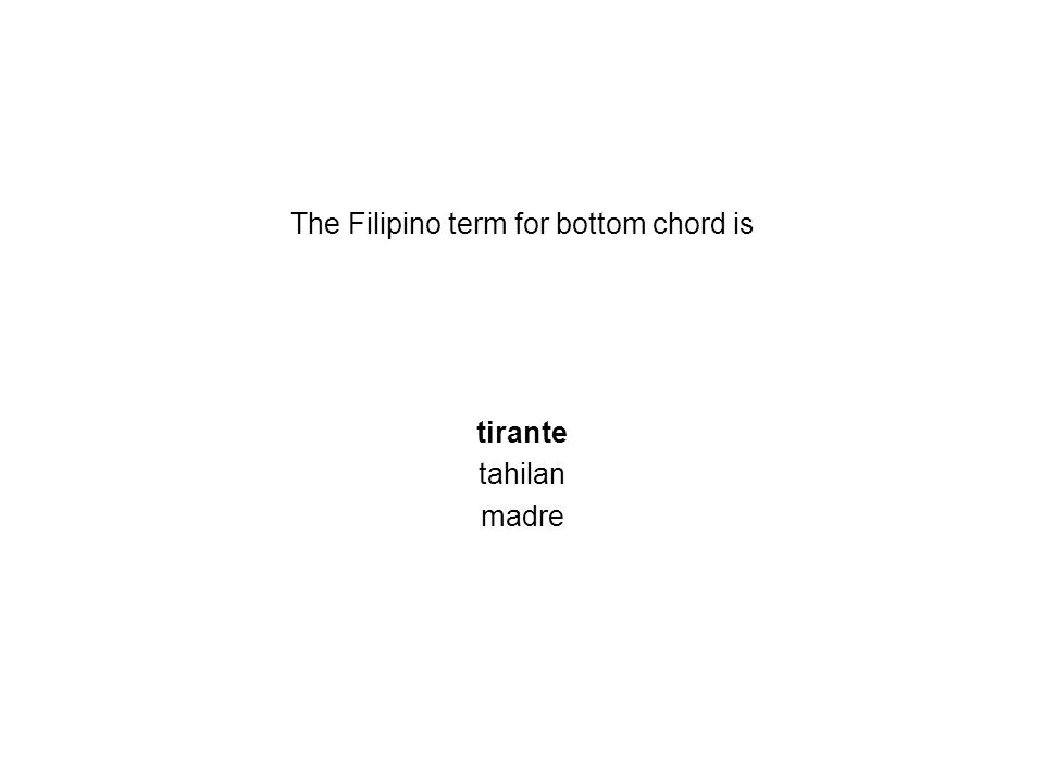 The Filipino term for bottom chord is tirante tahilan madre