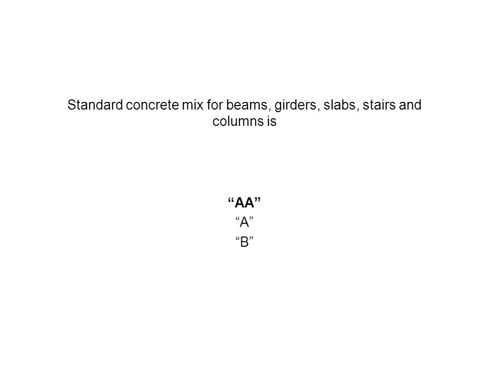 Standard concrete mix for beams, girders, slabs, stairs and columns is AA A B