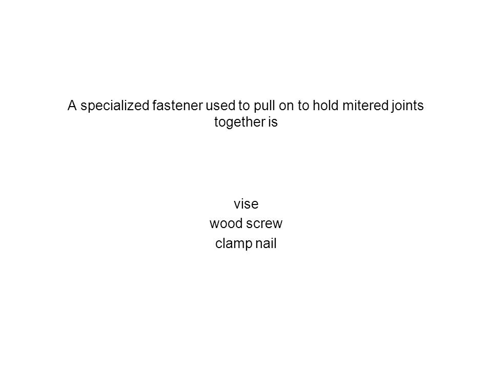 A specialized fastener used to pull on to hold mitered joints together is vise wood screw clamp nail