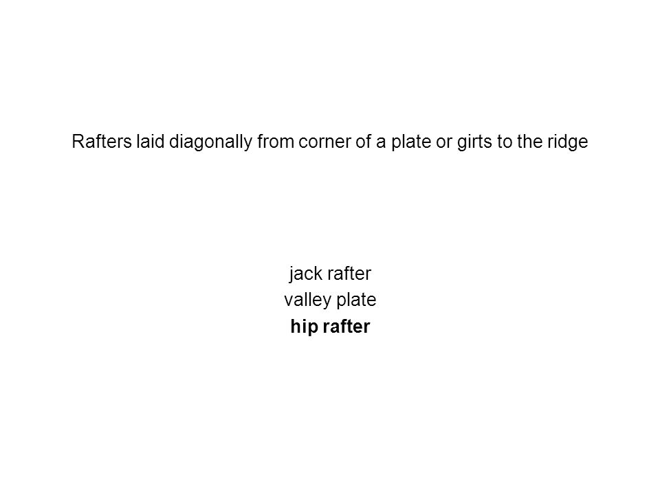 Rafters laid diagonally from corner of a plate or girts to the ridge jack rafter valley plate hip rafter