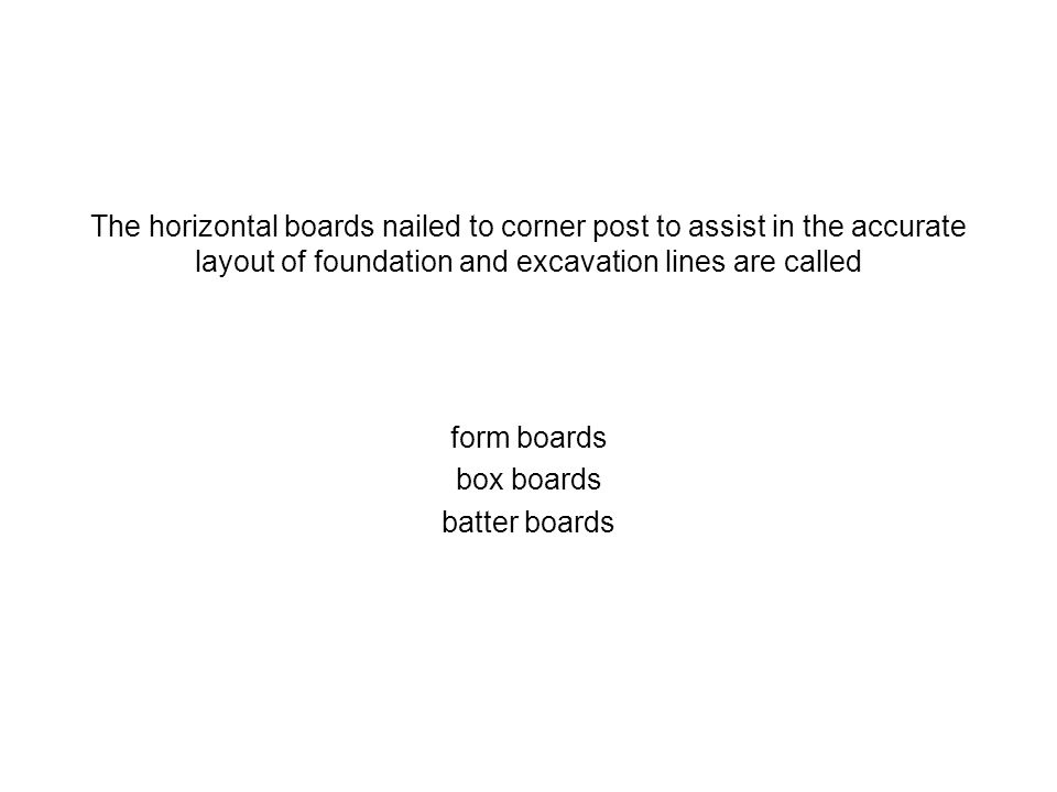 The horizontal boards nailed to corner post to assist in the accurate layout of foundation and excavation lines are called form boards box boards batt