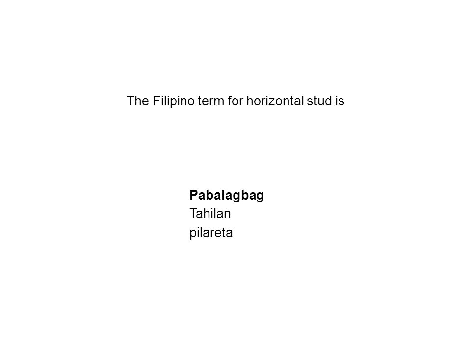 The Filipino term for horizontal stud is Pabalagbag Tahilan pilareta