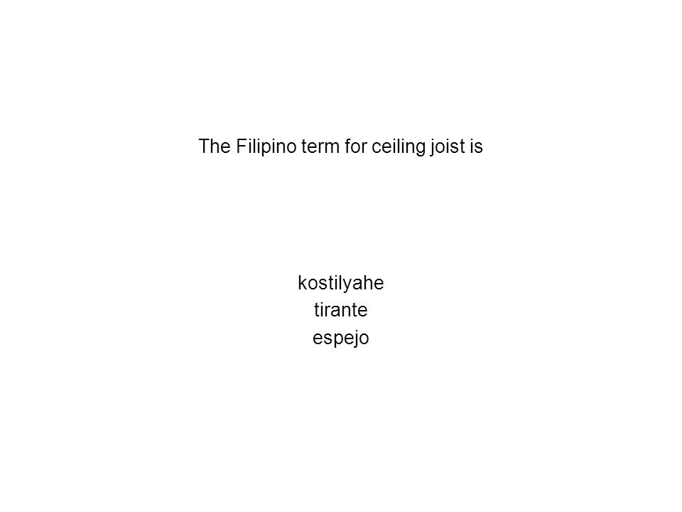 The Filipino term for ceiling joist is kostilyahe tirante espejo