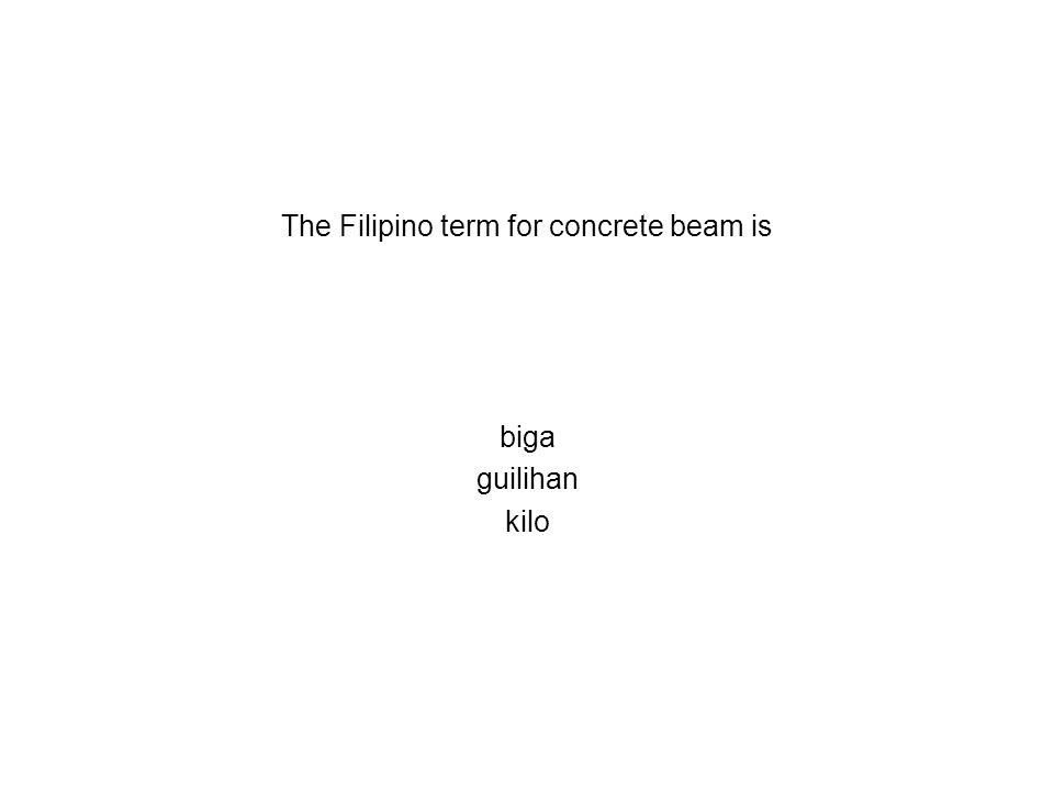 The Filipino term for concrete beam is biga guilihan kilo