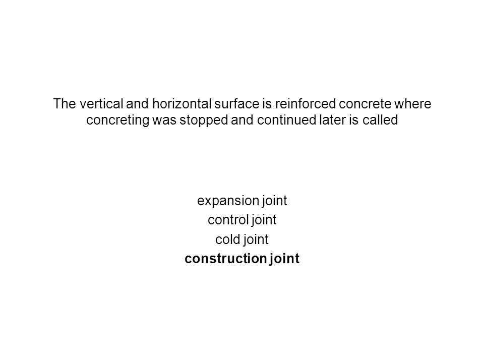 The vertical and horizontal surface is reinforced concrete where concreting was stopped and continued later is called expansion joint control joint co